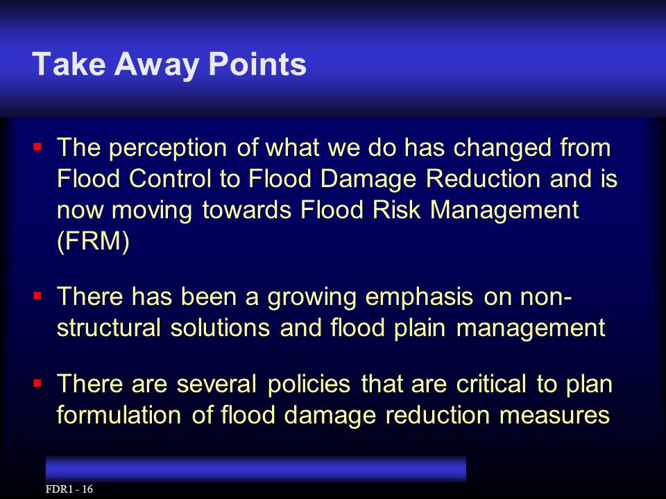 FDR1 - 16 Take Away Points  The perception of what we do has changed from Flood Control to Flood Damage Reduction and is now moving towards Flood Risk Management (FRM)  There has been a growing emphasis on non- structural solutions and flood plain management  There are several policies that are critical to plan formulation of flood damage reduction measures