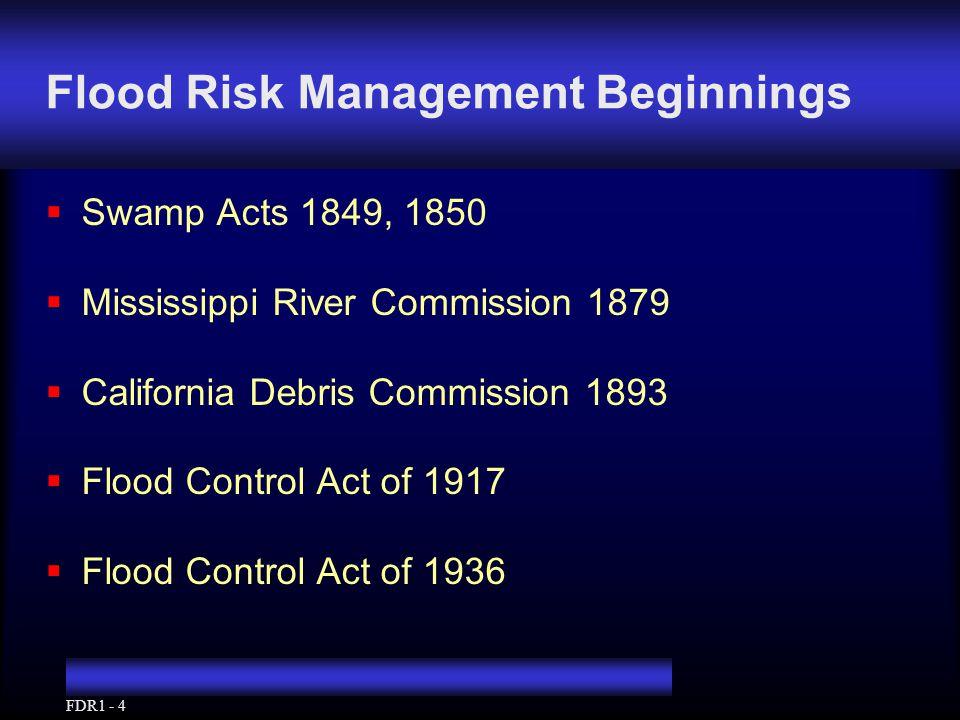 FDR1 - 4 Flood Risk Management Beginnings  Swamp Acts 1849, 1850  Mississippi River Commission 1879  California Debris Commission 1893  Flood Control Act of 1917  Flood Control Act of 1936