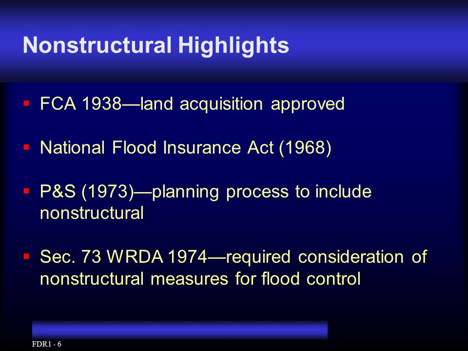 FDR1 - 6 Nonstructural Highlights  FCA 1938—land acquisition approved  National Flood Insurance Act (1968)  P&S (1973)—planning process to include nonstructural  Sec.