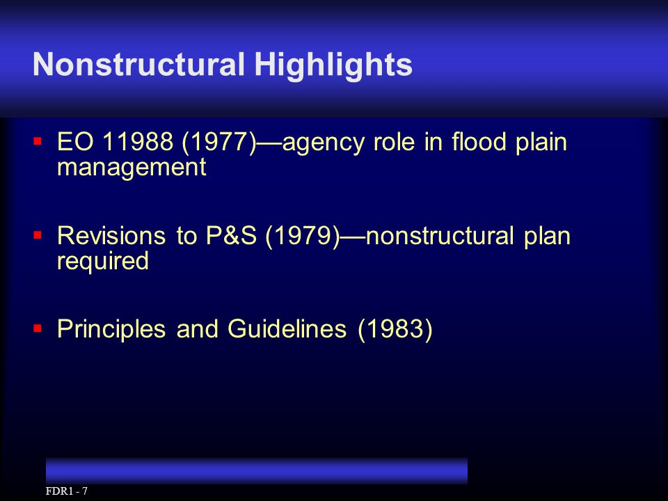 FDR1 - 7 Nonstructural Highlights  EO 11988 (1977)—agency role in flood plain management  Revisions to P&S (1979)—nonstructural plan required  Prin
