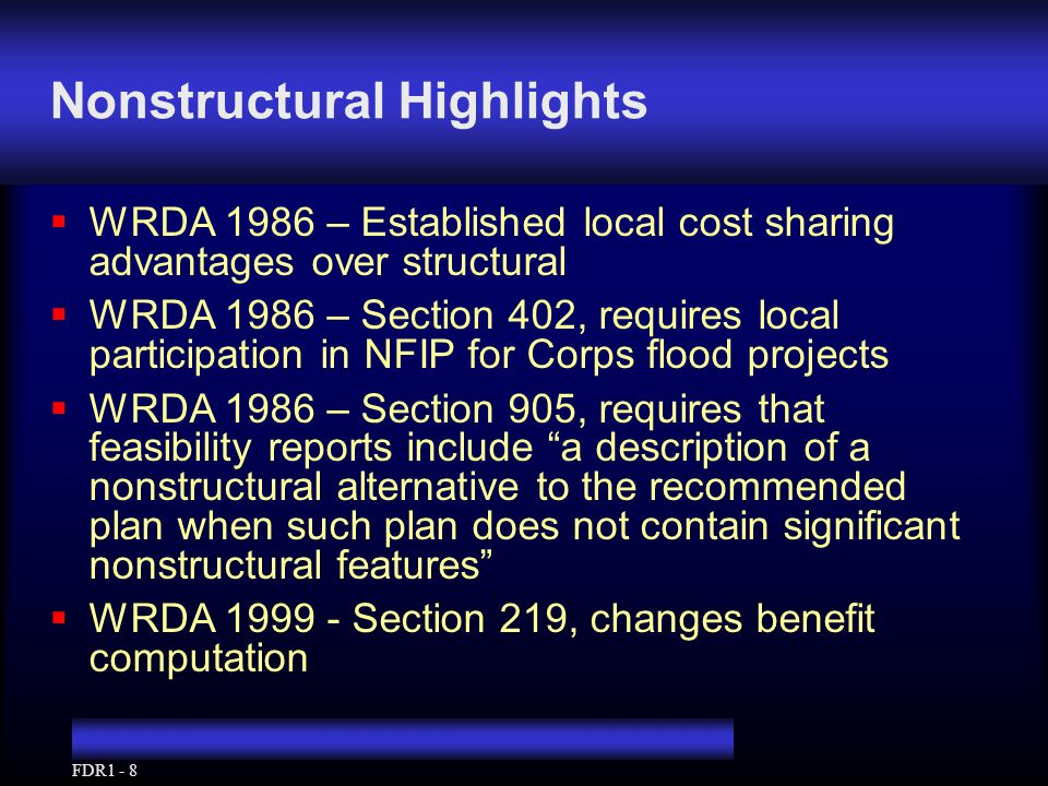 FDR1 - 8 Nonstructural Highlights  WRDA 1986 – Established local cost sharing advantages over structural  WRDA 1986 – Section 402, requires local participation in NFIP for Corps flood projects  WRDA 1986 – Section 905, requires that feasibility reports include a description of a nonstructural alternative to the recommended plan when such plan does not contain significant nonstructural features  WRDA 1999 - Section 219, changes benefit computation