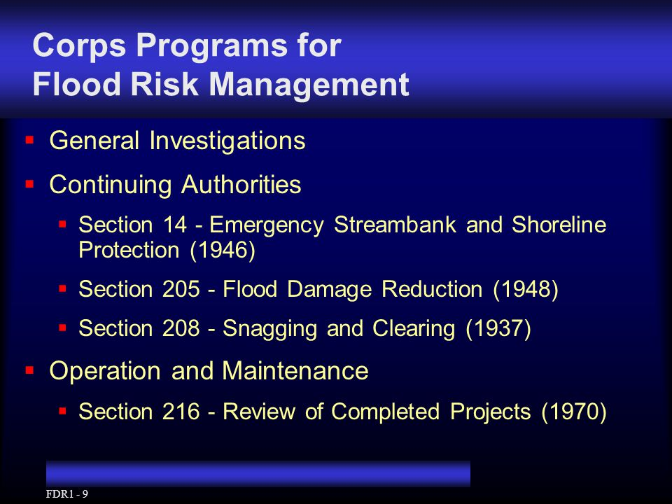 FDR1 - 10 Evolution of Flood Risk Management Authorities and Policies  Flood Control to Flood Damage Reduction  Limited measures to a broad array  Local projects to Nationwide programs  Single purpose to multi-purpose  Growing emphasis on non-structural and flood plain management for comprehensive flood risk management