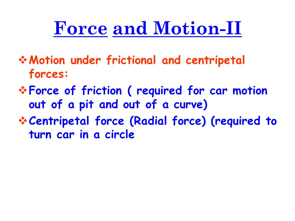  Motion under frictional and centripetal forces:  Force of friction ( required for car motion out of a pit and out of a curve)  Centripetal force (