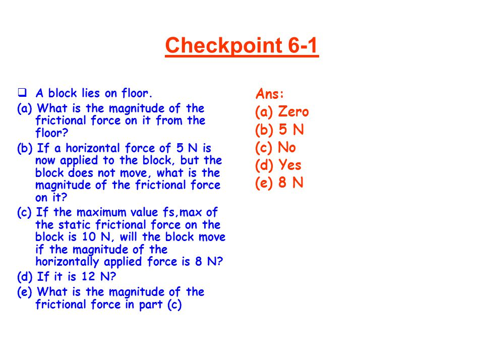 Checkpoint 6-1  A block lies on floor. (a) What is the magnitude of the frictional force on it from the floor? (b) If a horizontal force of 5 N is no