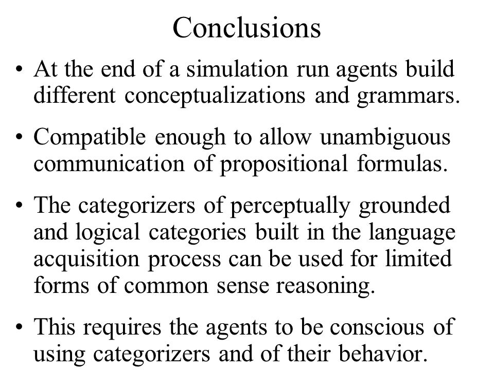 Conclusions At the end of a simulation run agents build different conceptualizations and grammars. Compatible enough to allow unambiguous communicatio