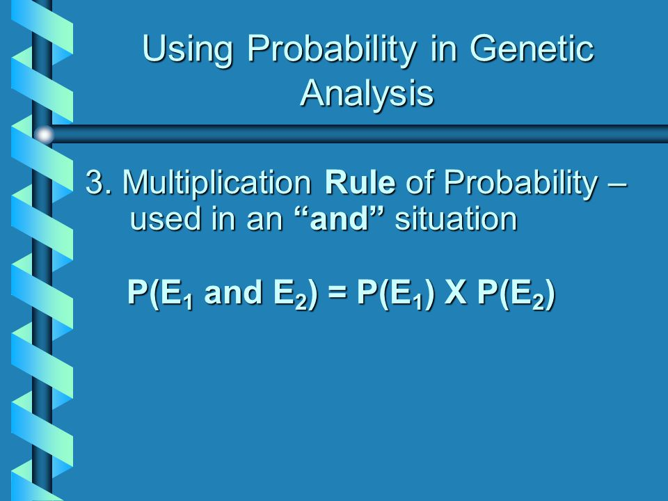 "Using Probability in Genetic Analysis 3. Multiplication Rule of Probability – used in an ""and"" situation P(E 1 P(E 1 and E 2 ) E 2 ) = P(E 1 ) P(E 1 )"