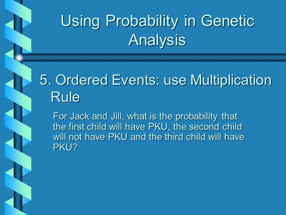 Using Probability in Genetic Analysis 5. Ordered Events: use Multiplication Rule 5. Ordered Events: use Multiplication Rule For Jack and Jill, what is