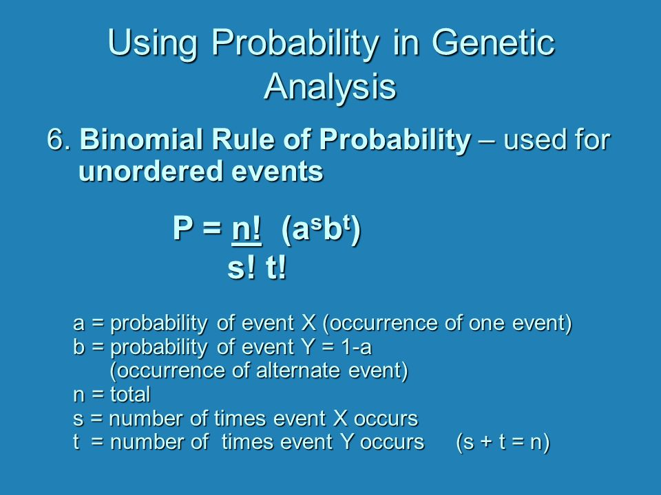Using Probability in Genetic Analysis 6. Binomial Rule of Probability – used for unordered events a = probability of event X (occurrence of one event)