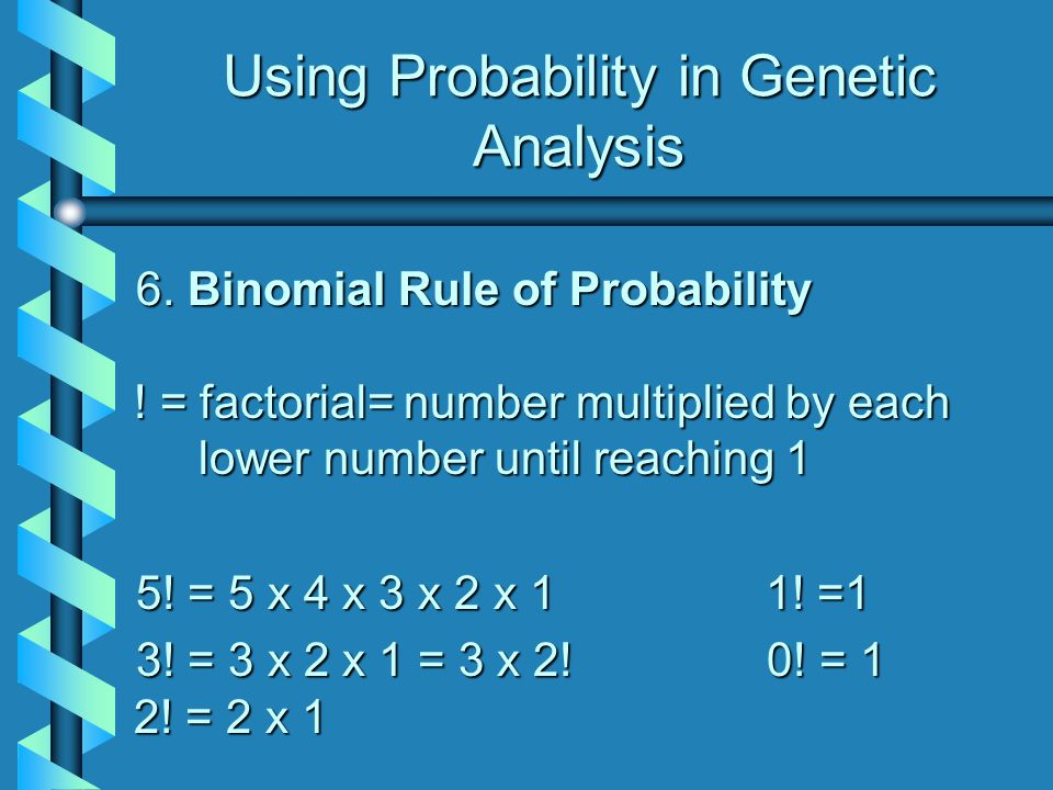 Using Probability in Genetic Analysis 6. Binomial Rule of Probability ! = factorial= number multiplied by each lower number until reaching 1 5! = 5 x