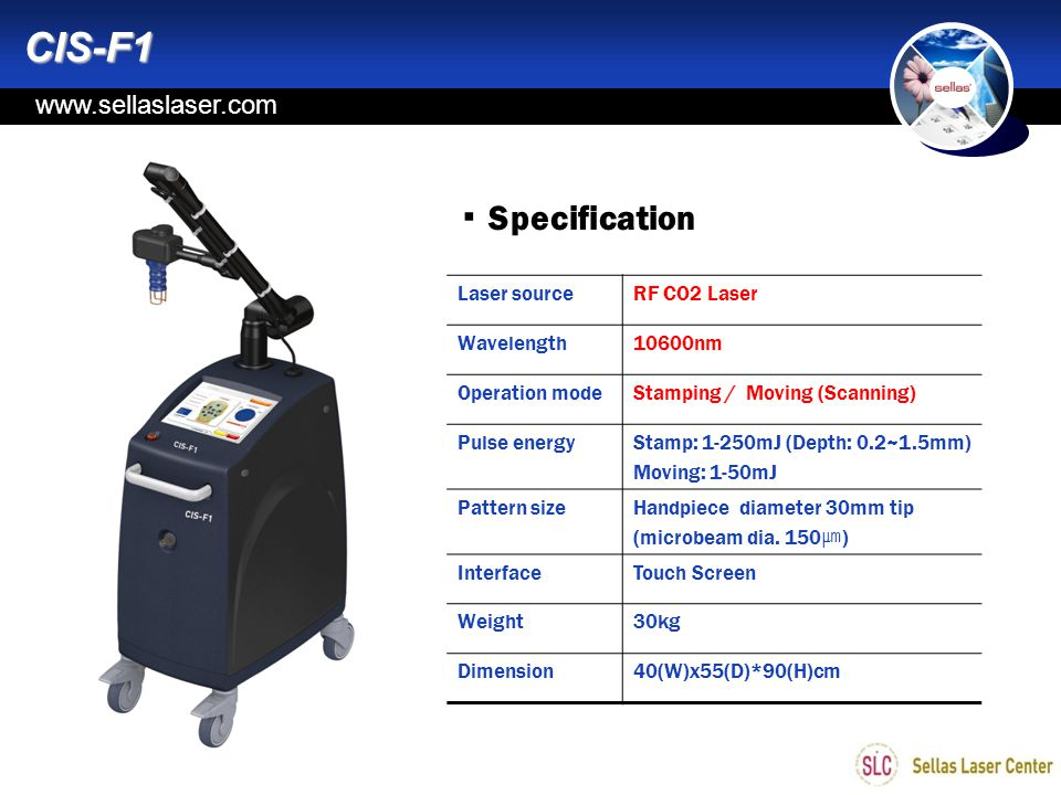 www.sellas.kr ▪ Specification Laser sourceRF CO2 Laser Wavelength10600nm Operation modeStamping / Moving (Scanning) Pulse energyStamp: 1-250mJ (Depth: 0.2~1.5mm) Moving: 1-50mJ Pattern sizeHandpiece diameter 30mm tip (microbeam dia.
