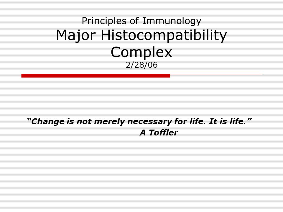 Principles of Immunology Major Histocompatibility Complex 2/28/06 Change is not merely necessary for life.
