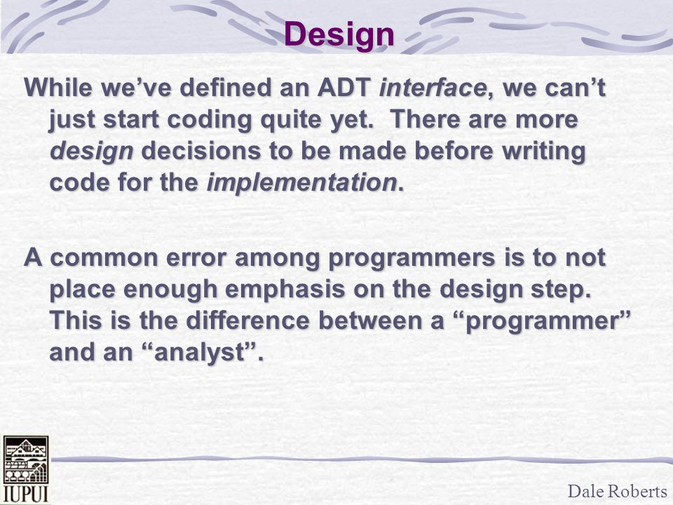 Dale Roberts Design While we've defined an ADT interface, we can't just start coding quite yet. There are more design decisions to be made before writ