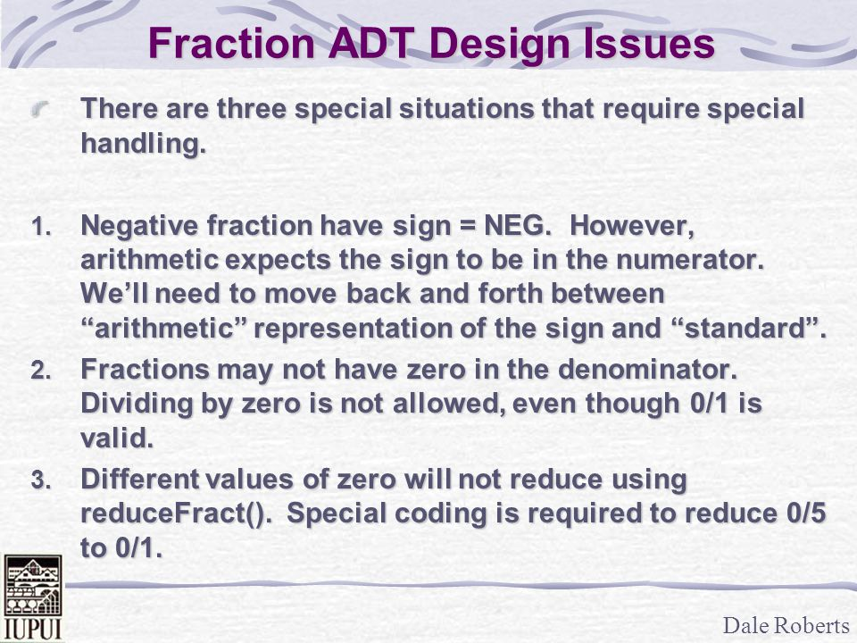 Dale Roberts Fraction ADT Design Issues There are three special situations that require special handling. 1. Negative fraction have sign = NEG. Howeve