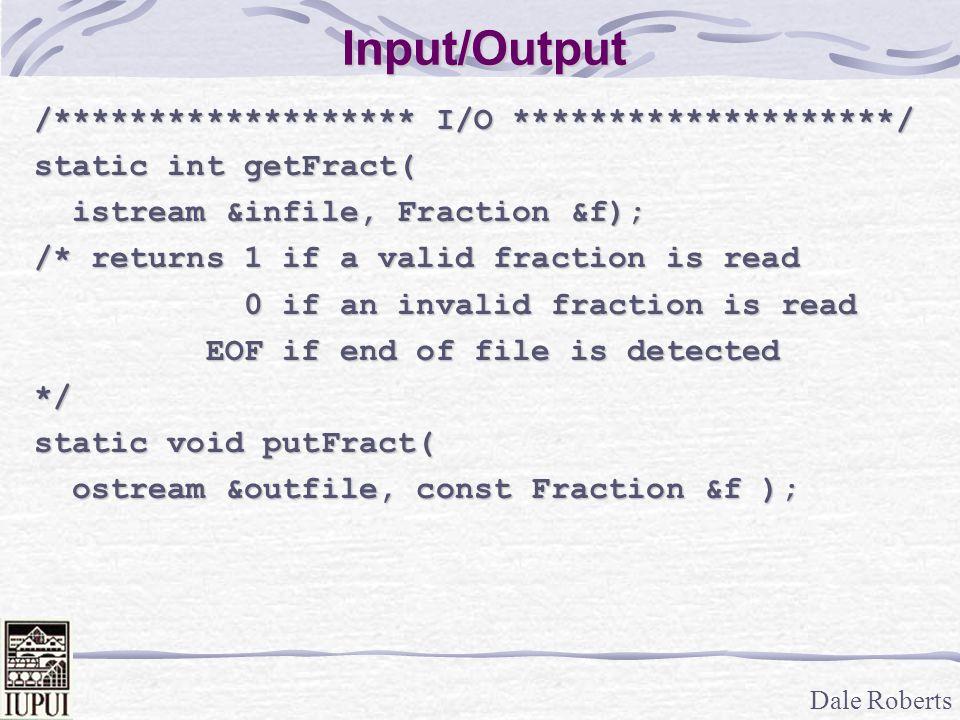Dale Roberts Input/Output /******************* I/O ********************/ static int getFract( istream &infile, Fraction &f); istream &infile, Fraction