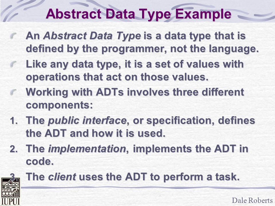 Dale Roberts Defining an ADT Within C++, you define an ADTs public interface with a header file.