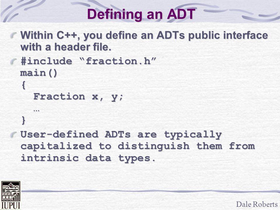Dale Roberts Sample Client – Manipulating Fractions // Perform Calculations neg = Fraction::negateFract(f); sum = Fraction::addFract(f,g); diff = Fraction::subFract(f,g); prod = Fraction::mulFract(f,g); quotient = Fraction::divFract(f,g); cmpResult = Fraction::compareFract( f, g ); /* (f + g) - ( f * -(1/2) ) */ answer = Fraction::subFract( Fraction::addFract( f,g ), Fraction::mulFract( f,Fraction::negateFract(half)));