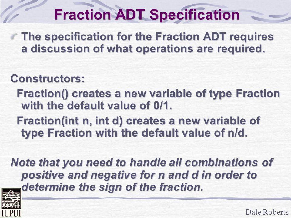 Dale Roberts Fraction ADT (Cont) Destructors: ~Fraction() – frees Fraction variable.