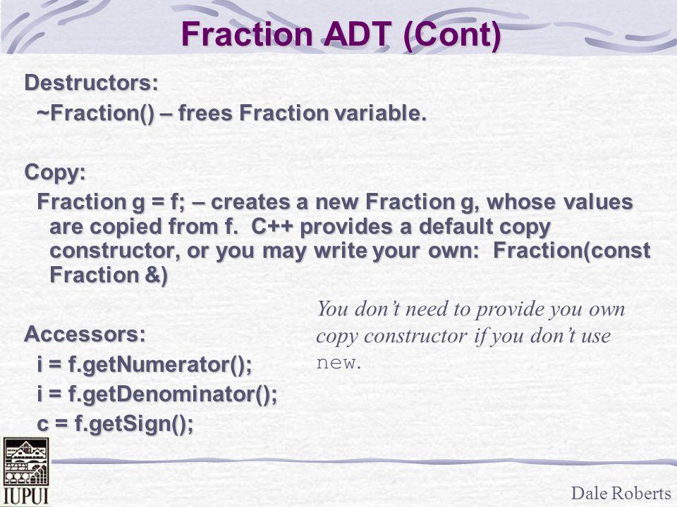Dale Roberts Fraction ADT (Cont) Destructors: ~Fraction() – frees Fraction variable. ~Fraction() – frees Fraction variable.Copy: Fraction g = f; – cre