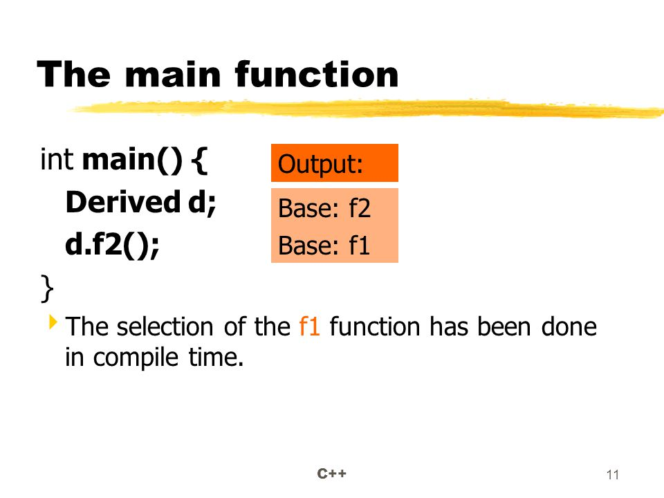 C++ 11 The main function int main() { Derived d; d.f2(); }  The selection of the f1 function has been done in compile time.