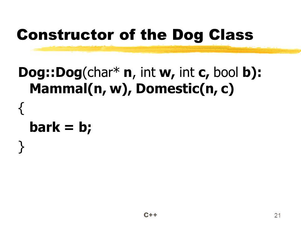 C++ 21 Constructor of the Dog Class Dog::Dog(char* n, int w, int c, bool b): Mammal(n, w), Domestic(n, c) { bark = b; }