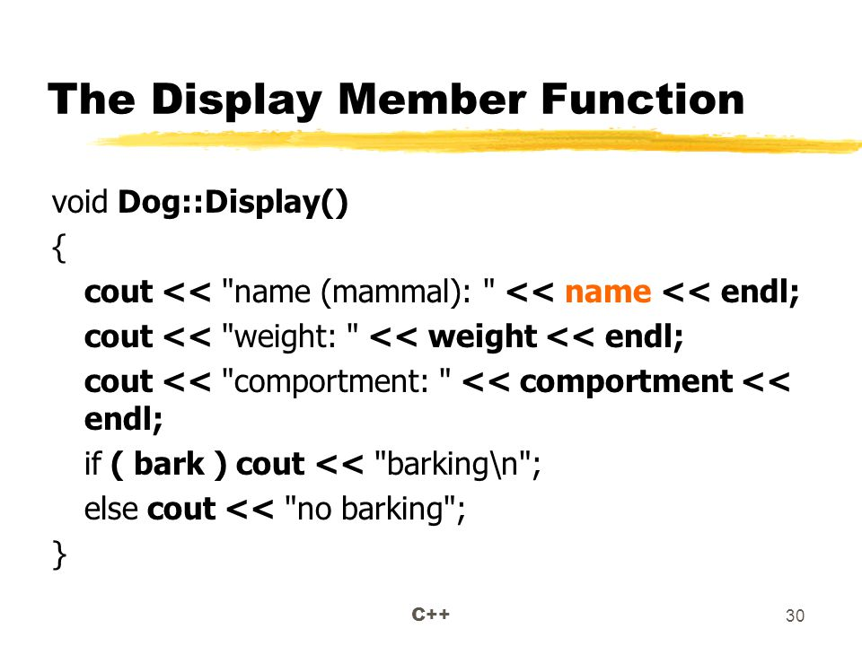 C++ 30 The Display Member Function void Dog::Display() { cout << name (mammal): << name << endl; cout << weight: << weight << endl; cout << comportment: << comportment << endl; if ( bark ) cout << barking\n ; else cout << no barking ; }