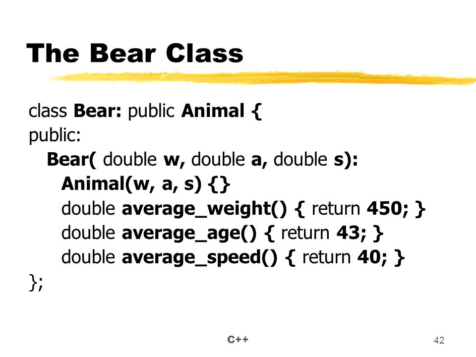 C++ 42 The Bear Class class Bear: public Animal { public: Bear( double w, double a, double s): Animal(w, a, s) {} double average_weight() { return 450; } double average_age() { return 43; } double average_speed() { return 40; } };