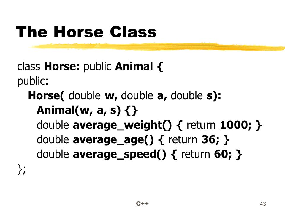 C++ 43 The Horse Class class Horse: public Animal { public: Horse( double w, double a, double s): Animal(w, a, s) {} double average_weight() { return 1000; } double average_age() { return 36; } double average_speed() { return 60; } };