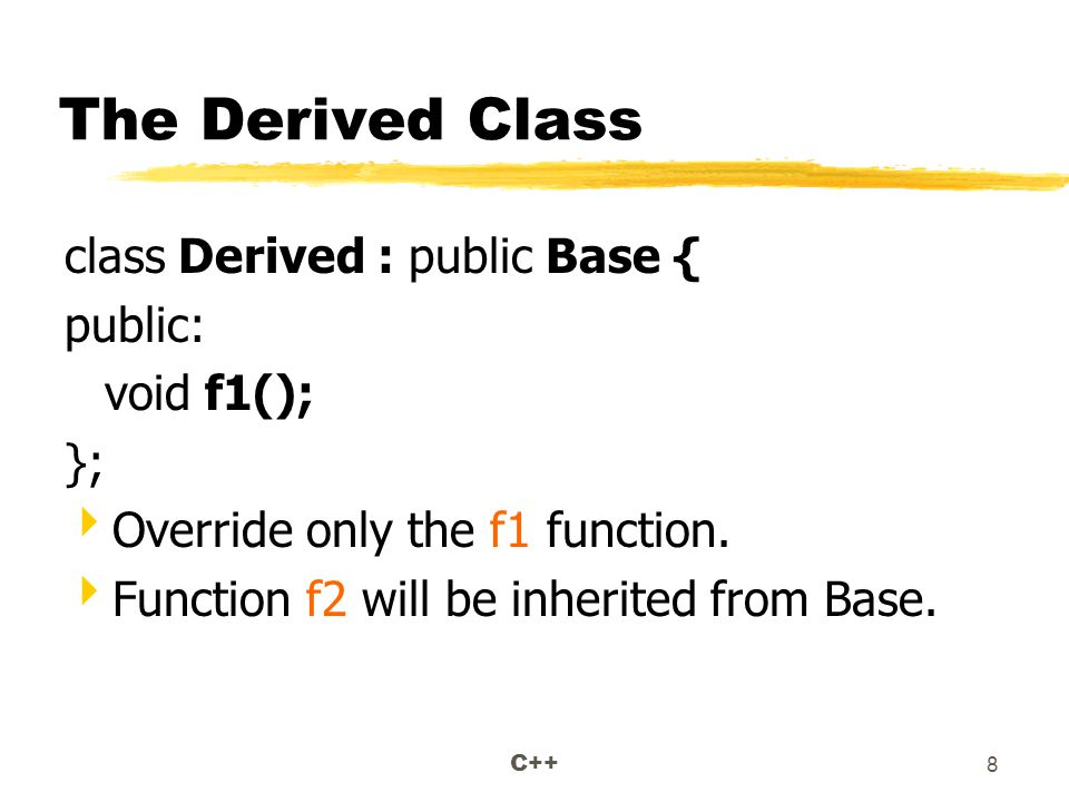 C++ 8 The Derived Class class Derived : public Base { public: void f1(); };  Override only the f1 function.