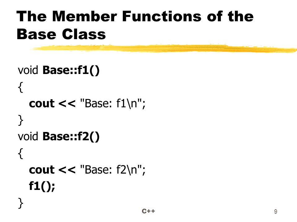 C++ 9 The Member Functions of the Base Class void Base::f1() { cout << Base: f1\n ; } void Base::f2() { cout << Base: f2\n ; f1(); }
