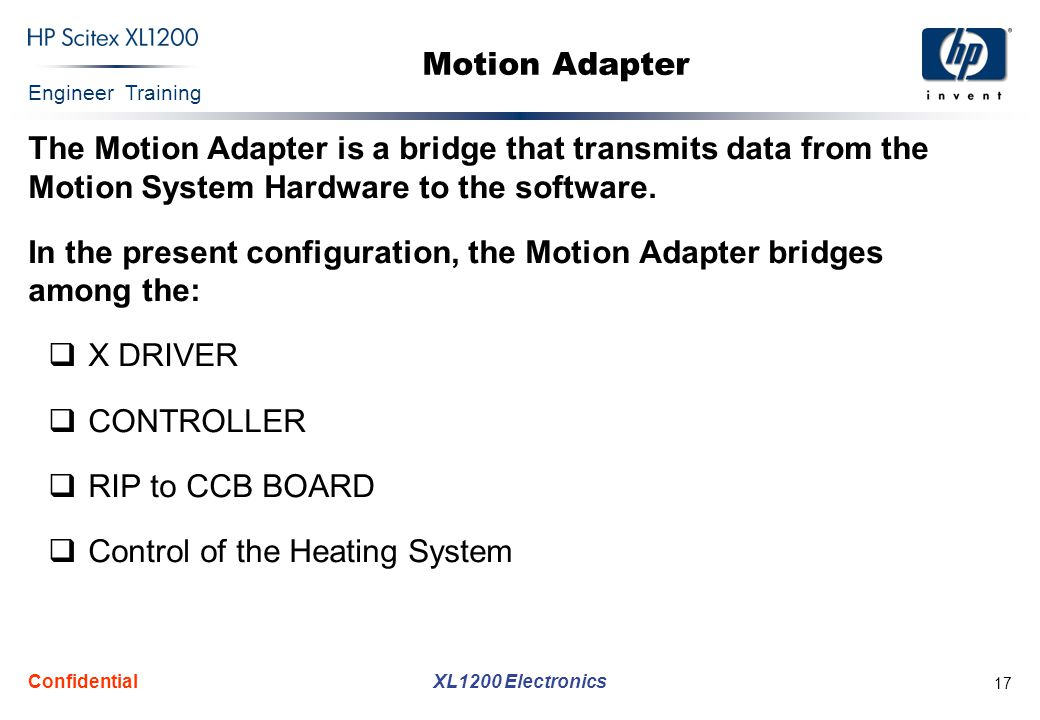 Engineer Training XL1200 Electronics Confidential 17 Motion Adapter The Motion Adapter is a bridge that transmits data from the Motion System Hardware to the software.