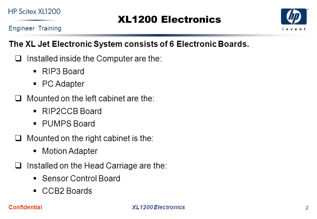 Engineer Training XL1200 Electronics Confidential 2 XL1200 Electronics The XL Jet Electronic System consists of 6 Electronic Boards.