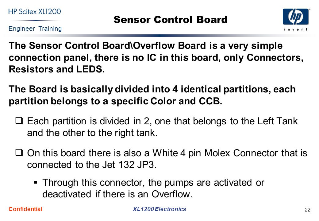 Engineer Training XL1200 Electronics Confidential 22 Sensor Control Board The Sensor Control Board\Overflow Board is a very simple connection panel, there is no IC in this board, only Connectors, Resistors and LEDS.
