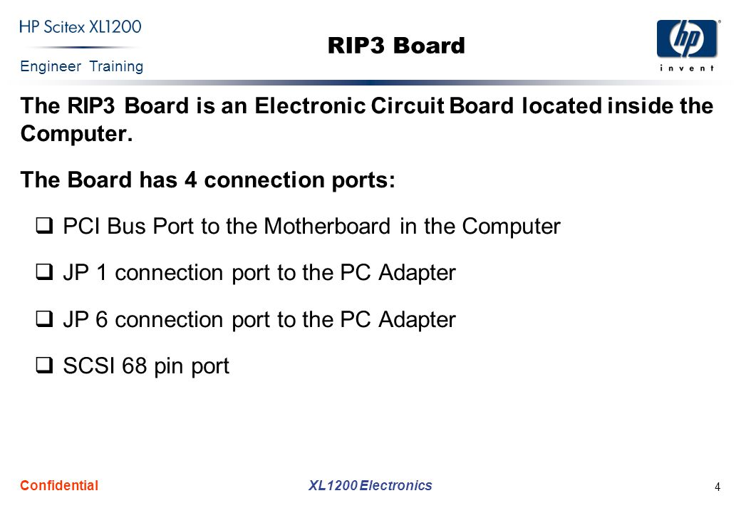 Engineer Training XL1200 Electronics Confidential 4 RIP3 Board The RIP3 Board is an Electronic Circuit Board located inside the Computer. The Board ha