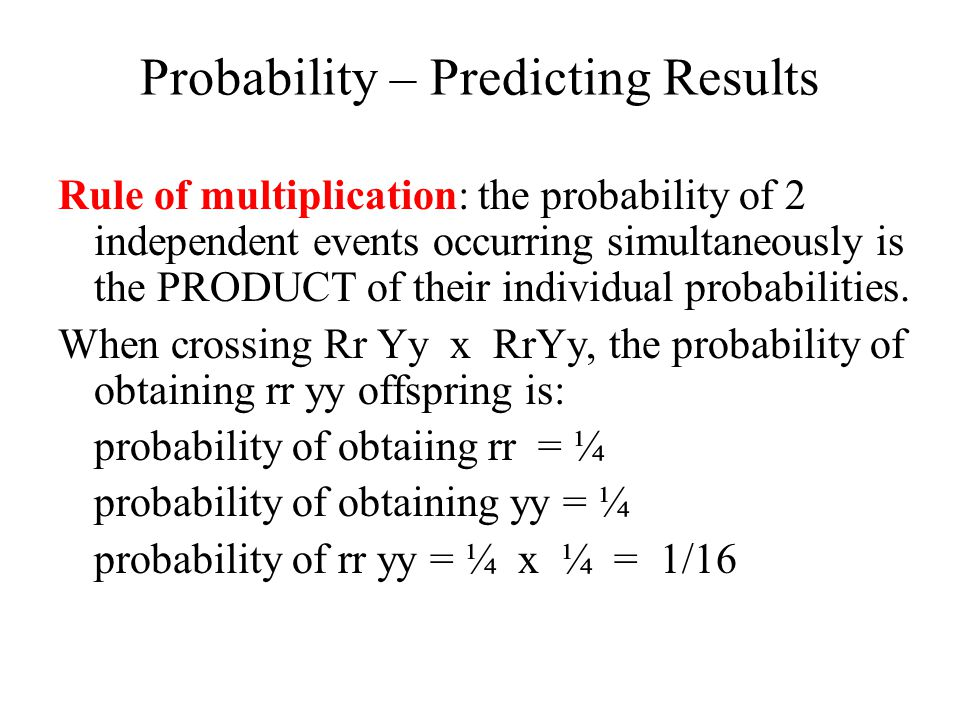 Probability – Predicting Results Rule of multiplication: the probability of 2 independent events occurring simultaneously is the PRODUCT of their indi