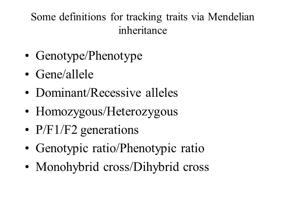 Some definitions for tracking traits via Mendelian inheritance Genotype/Phenotype Gene/allele Dominant/Recessive alleles Homozygous/Heterozygous P/F1/