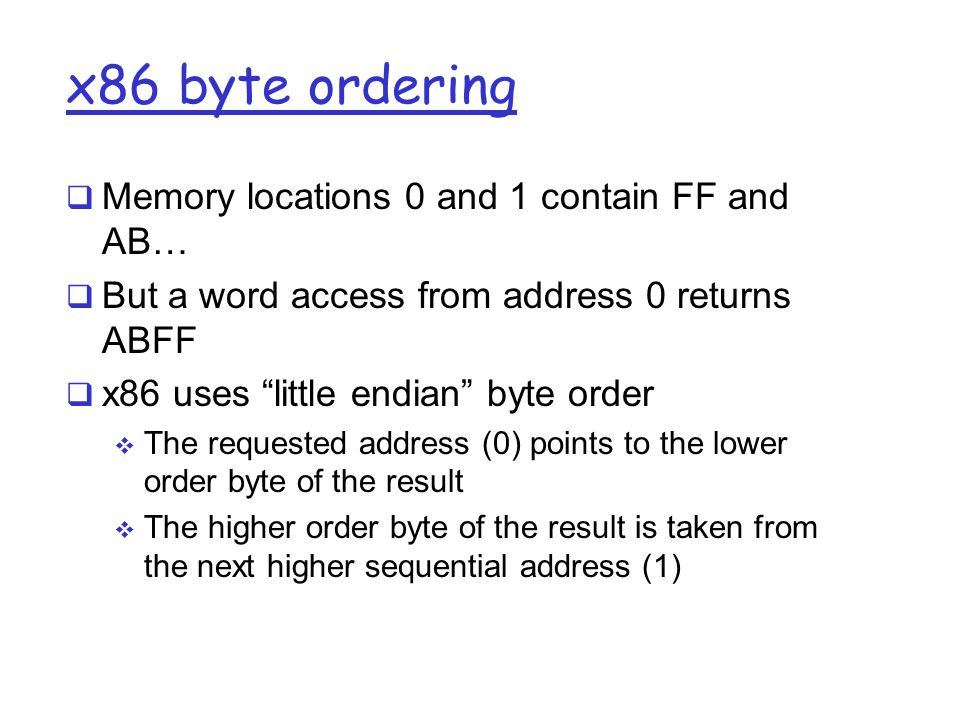 x86 byte ordering  Memory locations 0 and 1 contain FF and AB…  But a word access from address 0 returns ABFF  x86 uses little endian byte order  The requested address (0) points to the lower order byte of the result  The higher order byte of the result is taken from the next higher sequential address (1)