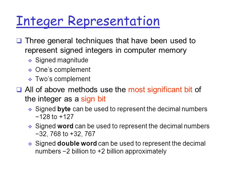 Integer Representation  Three general techniques that have been used to represent signed integers in computer memory  Signed magnitude  One's complement  Two's complement  All of above methods use the most significant bit of the integer as a sign bit  Signed byte can be used to represent the decimal numbers −128 to +127  Signed word can be used to represent the decimal numbers −32, 768 to +32, 767  Signed double word can be used to represent the decimal numbers −2 billion to +2 billion approximately