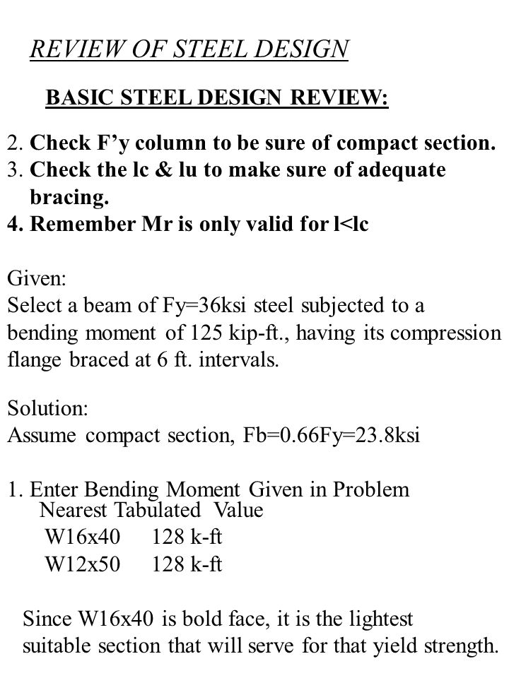BASIC STEEL DESIGN REVIEW: 2. Check F'y column to be sure of compact section. 3. Check the lc & lu to make sure of adequate bracing. 4. Remember Mr is
