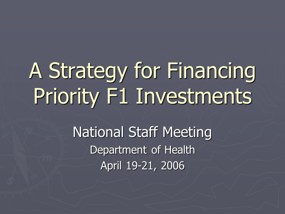 A Strategy for Financing Priority F1 Investments National Staff Meeting Department of Health April 19-21, 2006
