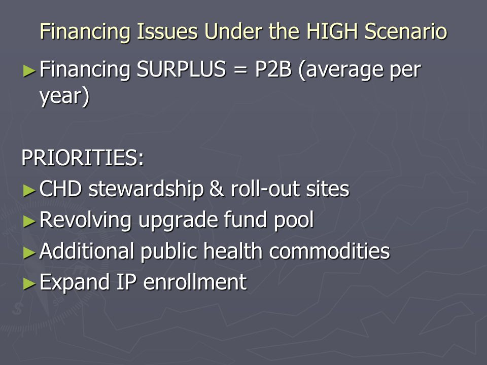 Financing Issues Under the HIGH Scenario ► Financing SURPLUS = P2B (average per year) PRIORITIES: ► CHD stewardship & roll-out sites ► Revolving upgrade fund pool ► Additional public health commodities ► Expand IP enrollment