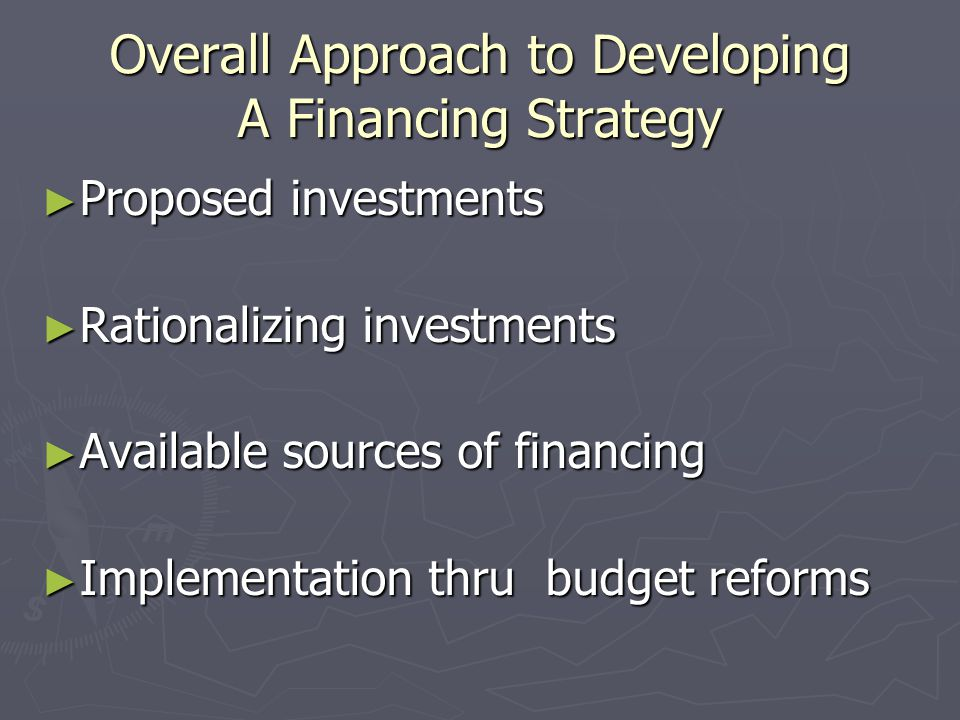 Overall Approach to Developing A Financing Strategy ► Proposed investments ► Rationalizing investments ► Available sources of financing ► Implementation thru budget reforms