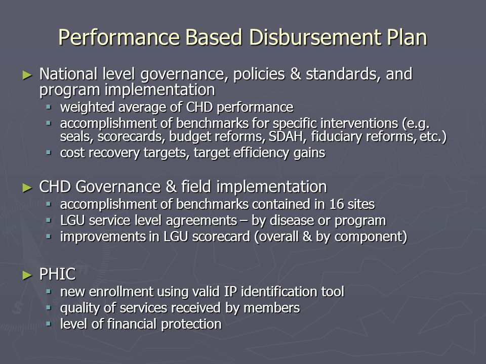 Performance Based Disbursement Plan ► National level governance, policies & standards, and program implementation  weighted average of CHD performance  accomplishment of benchmarks for specific interventions (e.g.