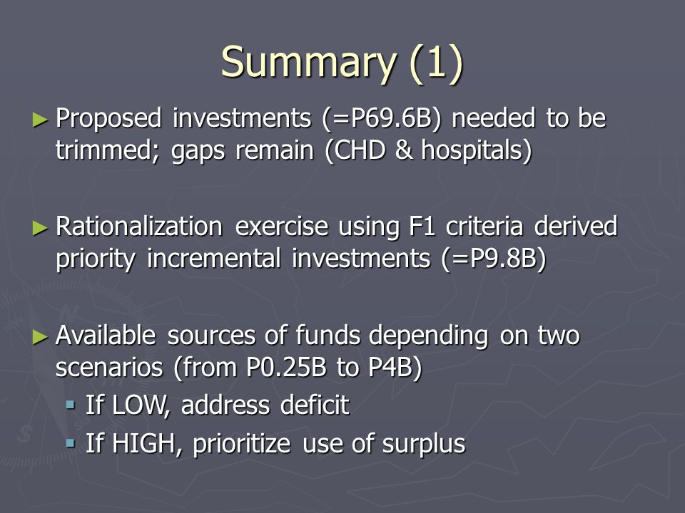 Summary (1) ► Proposed investments (=P69.6B) needed to be trimmed; gaps remain (CHD & hospitals) ► Rationalization exercise using F1 criteria derived priority incremental investments (=P9.8B) ► Available sources of funds depending on two scenarios (from P0.25B to P4B)  If LOW, address deficit  If HIGH, prioritize use of surplus