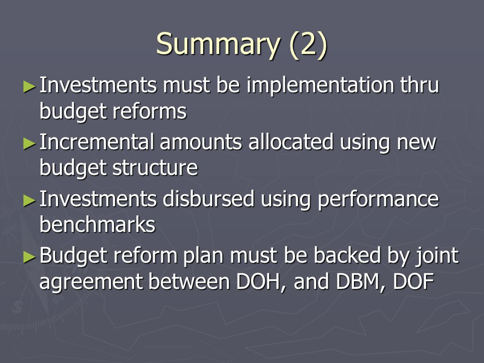 Summary (2) ► Investments must be implementation thru budget reforms ► Incremental amounts allocated using new budget structure ► Investments disbursed using performance benchmarks ► Budget reform plan must be backed by joint agreement between DOH, and DBM, DOF