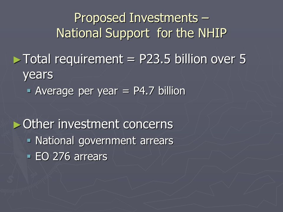 Proposed Investments – National Support for the NHIP ► Total requirement = P23.5 billion over 5 years  Average per year = P4.7 billion ► Other investment concerns  National government arrears  EO 276 arrears