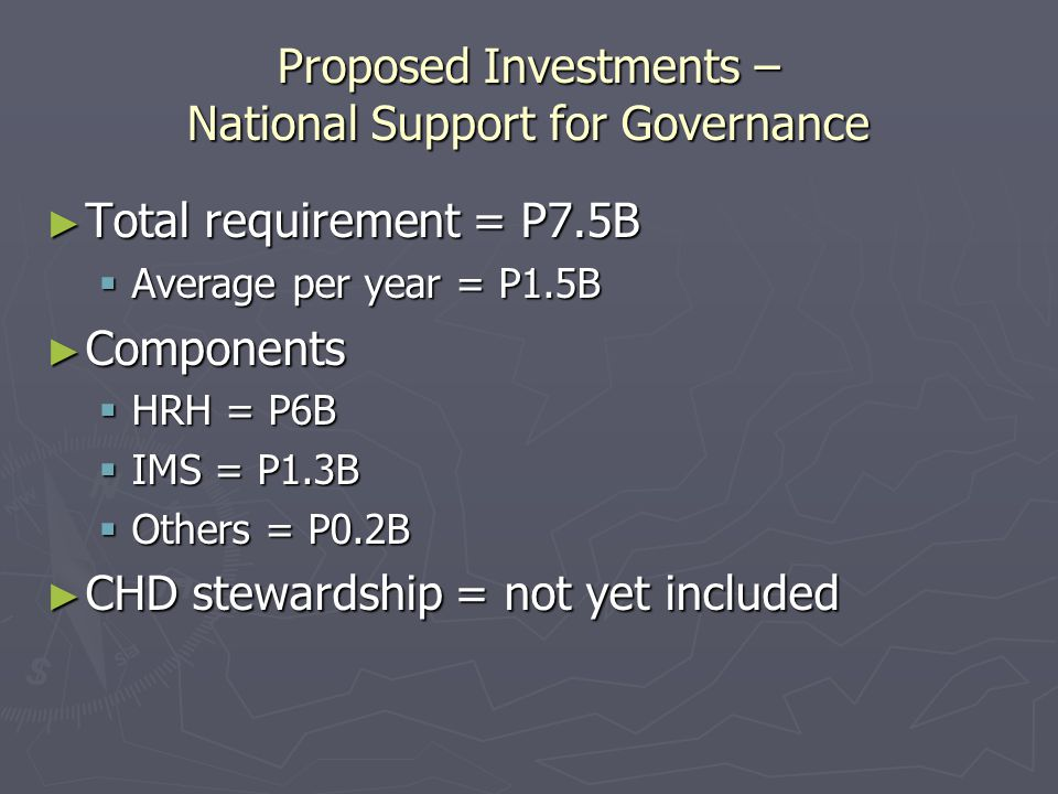 Proposed Investments – National Support for Governance ► Total requirement = P7.5B  Average per year = P1.5B ► Components  HRH = P6B  IMS = P1.3B  Others = P0.2B ► CHD stewardship = not yet included