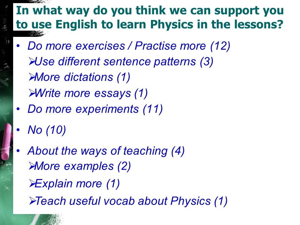 Do more exercises / Practise more (12) Do more experiments (11) No (10) About the ways of teaching (4) In what way do you think we can support you to