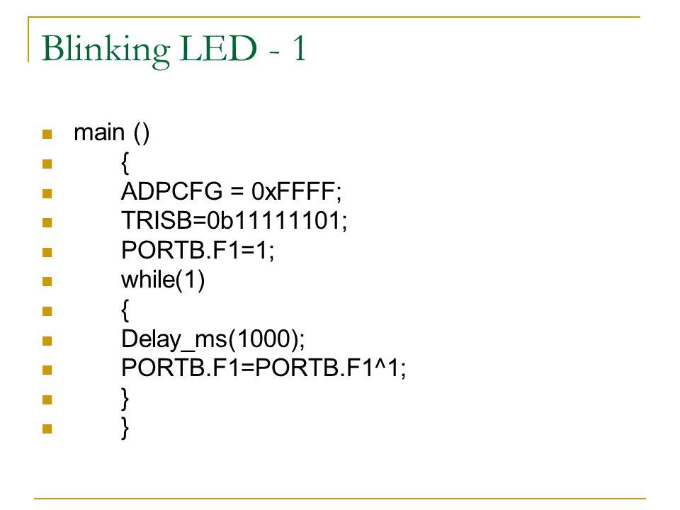 Blinking LED - 1 main () { ADPCFG = 0xFFFF; TRISB=0b11111101; PORTB.F1=1; while(1) { Delay_ms(1000); PORTB.F1=PORTB.F1^1; }
