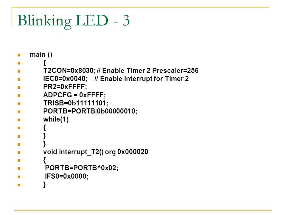 Blinking LED - 3 main () { T2CON=0x8030; // Enable Timer 2 Prescaler=256 IEC0=0x0040; // Enable Interrupt for Timer 2 PR2=0xFFFF; ADPCFG = 0xFFFF; TRI