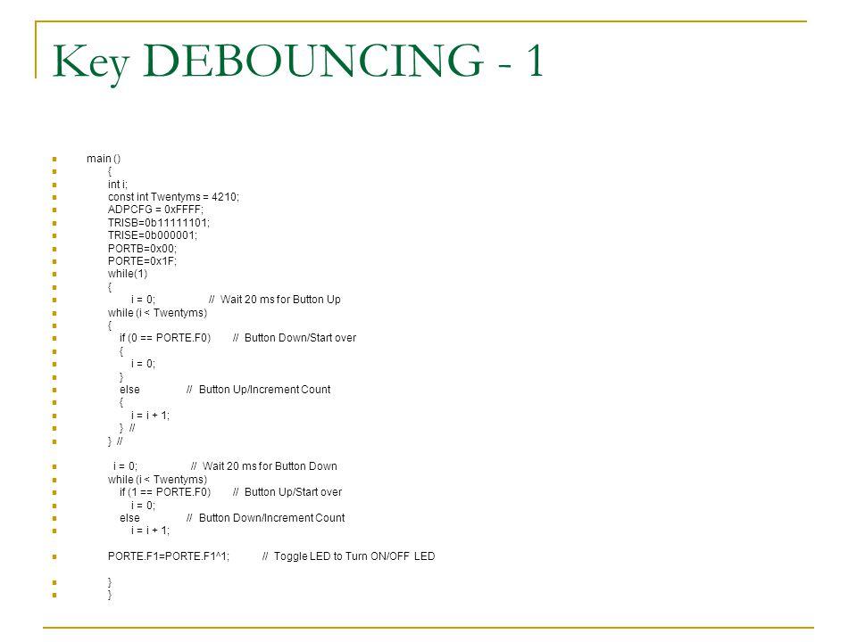 Key DEBOUNCING - 1 main () { int i; const int Twentyms = 4210; ADPCFG = 0xFFFF; TRISB=0b11111101; TRISE=0b000001; PORTB=0x00; PORTE=0x1F; while(1) { i